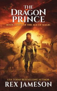 The Dragon PrinceThe Age of Magic, #3【電子書籍】[ Rex Jameson ]