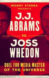 J.J. Abrams vs. Joss WhedonDuel for Media Master of the Universe【電子書籍】[ Wendy Sterba ]