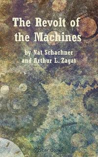 The Revolt of the Machines【電子書籍】[ Nat Schachner and Arthur Zagat ]