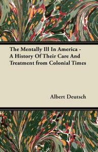 The Mentally Ill in America - A History of Their Care and Treatment from Colonial Times【電子書籍】[ Albert Deutsch ]