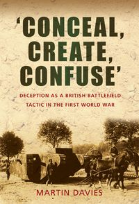'Conceal, Create, Confuse'Deception as a British Battlefield Tactic in the First World War【電子書籍】[ Martin Davies ]