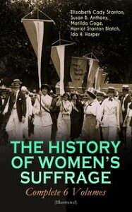 THE HISTORY OF WOMEN'S SUFFRAGE - Complete 6 Volumes (Illustrated)Everything You Need to Know about the Biggest Victory of Women's Rights and Equality in the United States ? Written By the Greatest Social Activists, Abolitionists & Suf【電子書籍】