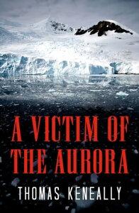 A Victim of the Aurora【電子書籍】[ Thomas Keneally ]