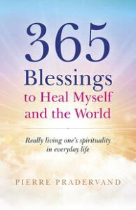 365 Blessings to Heal Myself and the WorldReally Living One's Spirituality in Everyday Life【電子書籍】[ Pierre Pradervand ]