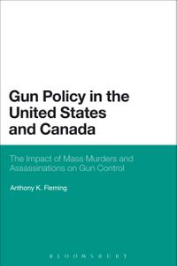 Gun Policy in the United States and CanadaThe Impact of Mass Murders and Assassinations on Gun Control【電子書籍】[ Dr. Anthony K. Fleming ]