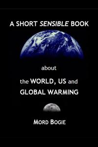 A Short Sensible Book about the World, Us and Global Warming【電子書籍】[ Mord Bogie ]