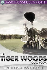 The Tiger Woods Quiz Book【電子書籍】[ Wayne Wheelwright ]