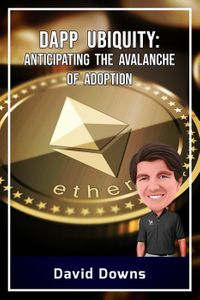 DApp Ubiquity: Anticipating the Avalanche of Adoption【電子書籍】[ David Downs ]