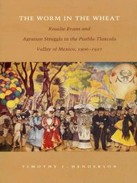 The Worm in the WheatRosalie Evans and Agrarian Struggle in the Puebla-Tlaxcala Valley of Mexico, 1906-1927【電子書籍】[ Timothy J. Henderson ]