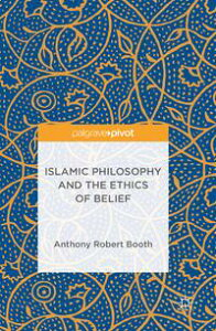 Islamic Philosophy and the Ethics of Belief【電子書籍】[ Anthony Robert Booth ]