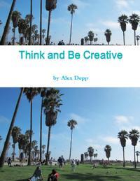 Think and Be Creative【電子書籍】[ Alex Depp ]