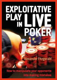 Exploitative Play in Live PokerHow to Manipulate your Opponents into Making Mistakes【電子書籍】[ Alexander Fitzgerald ]