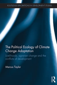 The Political Ecology of Climate Change AdaptationLivelihoods, agrarian change and the conflicts of development【電子書籍】[ Marcus Taylor ]