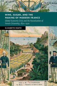 Wine, Sugar, and the Making of Modern FranceGlobal Economic Crisis and the Racialization of French Citizenship, 1870?1910【電子書籍】[ Elizabeth Heath ]