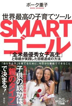 世界最高の子育てツール SMARTゴールーー「全米最優秀女子高生」と母親が実践した目標達成の方法【電子書籍】[ ボーク重子 ]