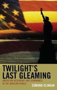 Twilight's Last GleamingAmerican Hegemony and Dominance in the Modern World【電子書籍】[ Edmund Clingan ]