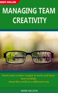 Managing Team Creativity: Boost Your Creative Output At Work And Learn How To Think About The World In A Different Way【電子書籍】[ Mark Nelson ]