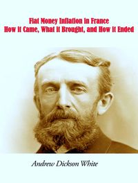 Fiat Money Inflation in FranceHow it Came, What it Brought, and How it Ended【電子書籍】[ Andrew Dickson White ]
