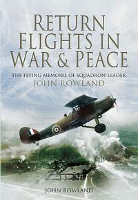 Return Flights In War and PeaceThe Flying Memoirs of Squadron Leader John Rowland【電子書籍】[ John Rowland ]