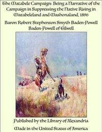 The Matabele Campaign: Being a Narrative of the Campaign in Suppressing the Native Rising in Matabeleland and Mashonaland 1896【電子書籍】[ Lieutenant General Robert Stephenson Smyth Baden-Powell ]