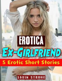 Erotica: Ex-girlfriend: 5 Erotic Short Stories【電子書籍】[ Javin Strome ]