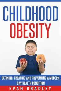 Childhood Obesity: Defining, Preventing and Treating a Modern Day Health Condition【電子書籍】[ Evan Bradley ]
