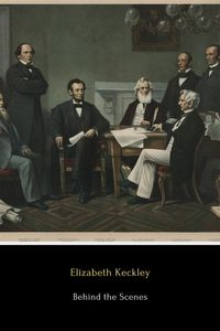 Behind the ScenesOr, Thirty Years a Slave and Four Years in the White House【電子書籍】[ Elizabeth Keckley ]