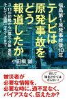 福島第1原発事故後10年 テレビは原発事故をどう報道したか 3・11の初動から「孤立・分断・差別」そして「復興」フェイクまで【電子書籍】[ 小田桐誠 ]