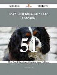 Cavalier King Charles Spaniel 51 Success Secrets - 51 Most Asked Questions On Cavalier King Charles Spaniel - What You Need To Know【電子書籍】[ Patrick Howell ][楽天Kobo電子書籍ストア]