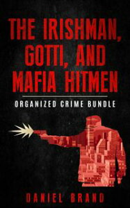 The Irishman, Gotti, and Mafia Hitmen: The Organized Crime Bundle【電子書籍】[ Daniel Brand ]