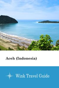 Aceh (Indonesia) - Wink Travel Guide【電子書籍】[ Wink Travel Guide ]