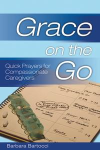Grace on the Go: Quick Prayers for Compassionate CaregiversQuick Prayers for Compassionate Caregivers【電子書籍】[ Barbara Bartocci ]