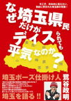 なぜ埼玉県民だけがディスられても平気なのか? 今こそ、日本中に伝えたい。独自に育まれた埼玉県の常識!【電子書籍】[ 鷺谷政明 ]