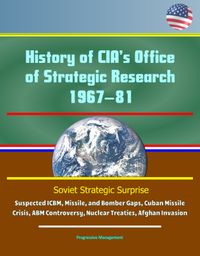 History of CIA's Office of Strategic Research, 1967?81: Soviet Strategic Surprise, Suspected ICBM, Missile, and Bomber Gaps, Cuban Missile Crisis, ABM Controversy, Nuclear Treaties, Afghan Invasion【電子書籍】[ Progressive Management ]