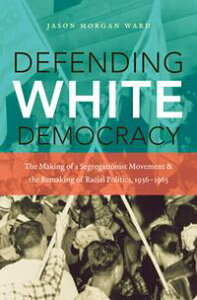 Defending White DemocracyThe Making of a Segregationist Movement and the Remaking of Racial Politics, 1936-1965【電子書籍】[ Jason Morgan Ward ]