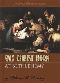 Was Christ Born At Bethlehem?A Study on the Credibility of St. Luke【電子書籍】[ William M. Ramsay ]
