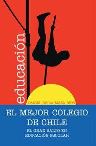 El Mejor Colegio De Chile.El Gran Salto En Educaci?n Escolar.【電子書籍】[ Daniel de la Maza R?os ]