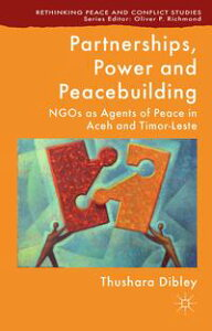 Partnerships, Power and PeacebuildingNGOs as Agents of Peace in Aceh and Timor-Leste【電子書籍】[ T. Dibley ]