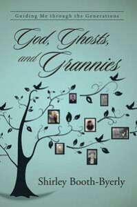 God, Ghosts, and GranniesGuiding Me Through the Generations【電子書籍】[ Shirley Booth-Byerly ]