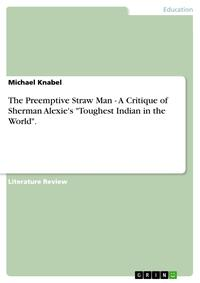 The Preemptive Straw Man - A Critique of Sherman Alexie's 'Toughest Indian in the World'.A Critique of Sherman Alexie's 'Toughest Indian in the World'.【電子書籍】[ Michael Knabel ]