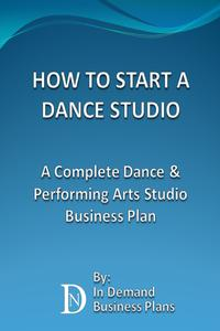 How To Start A Dance Studio: A Complete Dance & Performing Arts Studio Business Plan【電子書籍】[ In Demand Business Plans ]