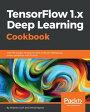 TensorFlow 1.x Deep Learning Cookbook【電子書籍】[ Antonio Gulli ]