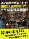 遂に崩壊が始まった!? 韓国五大産業総崩れで、どうなる韓国経済?【電子書籍】[ 国際情勢研究会 ]