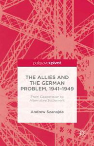 The Allies and the German Problem, 1941-1949From Cooperation to Alternative Settlement【電子書籍】[ Andrew Szanajda ]