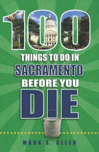 100 Things to Do in Sacramento Before You Die【電子書籍】[ Mark S. Allen ]