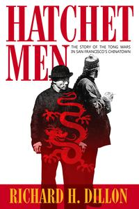 Hatchet MenThe Story of the Tong Wars in San Francisco's Chinatown【電子書籍】[ Richard Dillon ]
