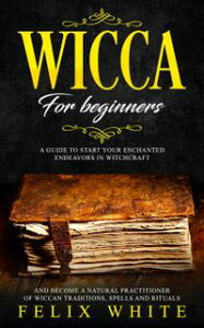 Wicca for Beginners: A Guide to Start your Enchanted Endeavors in Witchcraft and Become a Natural Practitioner of Wiccan Traditions, Spells and RitualsThe Wiccan Coven【電子書籍】[ Felix White ]