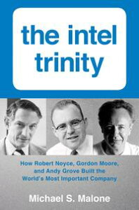 Intel Trinity,TheHow Robert Noyce, Gordon Moore, and Andy Grove Built the World's Most Important Company【電子書籍】[ Michael S. Malone ]
