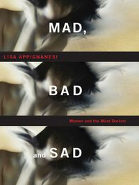 Mad, Bad, and Sad: A History of Women and the Mind Doctors【電子書籍】[ Lisa Appignanesi ]