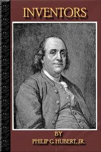 Inventors: (ILLUSTRATED) - Benjamin Franklin, Robert Fulton, Samuel F.B. Morse, Charles Goodyear, Eli Whitney, Thomas A. Edison, Alexander Graham Bell And MUCH MORE !【電子書籍】[ Philip Hubert ]